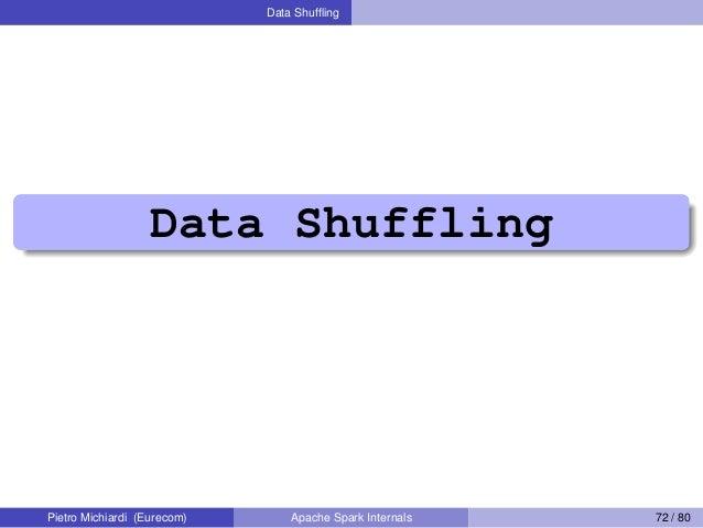 Data Shuffling Data Shuffling Pietro Michiardi (Eurecom) Apache Spark Internals 72 / 80