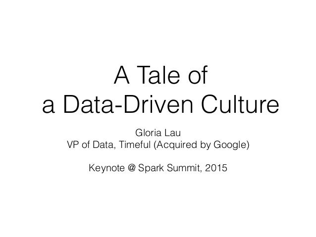 A Tale of a Data-Driven Culture Gloria Lau VP of Data, Timeful (Acquired by Google) Keynote @ Spark Summit, 2015