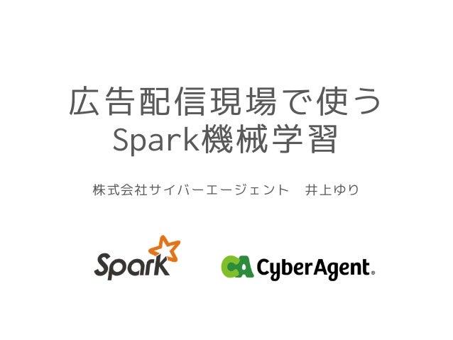 広告配信現場で使う Spark機械学習 株式会社サイバーエージェント 井上ゆり