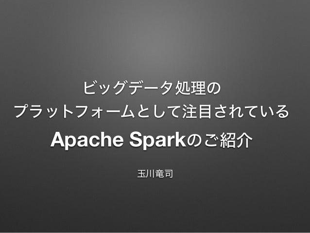 ビッグデータ処理の プラットフォームとして注目されている Apache Sparkのご紹介 玉川竜司