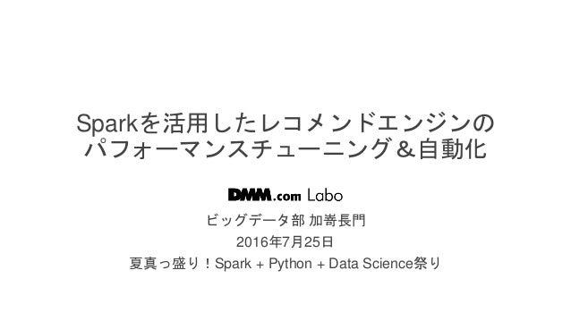 / 38 Sparkを活用したレコメンドエンジンの パフォーマンスチューニング&自動化 ビッグデータ部 加嵜長門 2016年7月25日 夏真っ盛り!Spark + Python + Data Science祭り