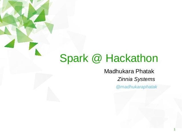 Spark @ Hackathon Madhukara Phatak Zinnia Systems @madhukaraphatak  1