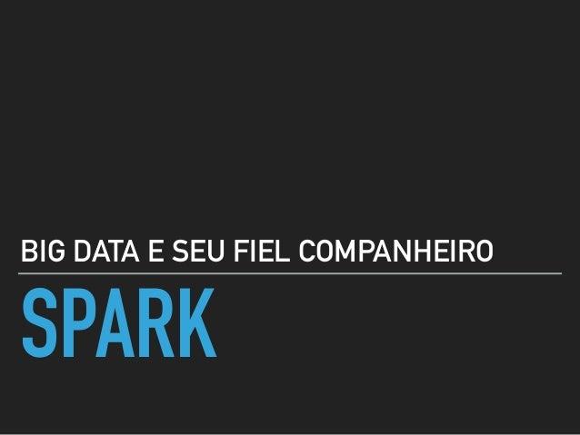 SPARK BIG DATA E SEU FIEL COMPANHEIRO
