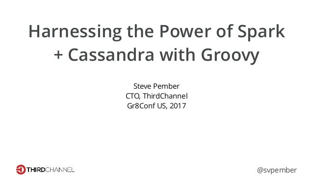 Harnessing the Power of Spark + Cassandra with Groovy Steve Pember CTO, ThirdChannel Gr8Conf US, 2017 @svpember