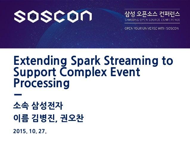 이름 김병진, 권오찬 Extending Spark Streaming to Support Complex Event Processing 소속 삼성전자 2015. 10. 27.