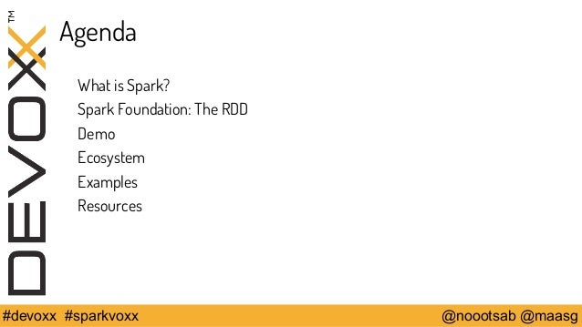 Agenda  What is Spark?  Spark Foundation: The RDD  Demo  Ecosystem  Examples  Resources  #devoxx #sparkvoxx @noootsab @maa...