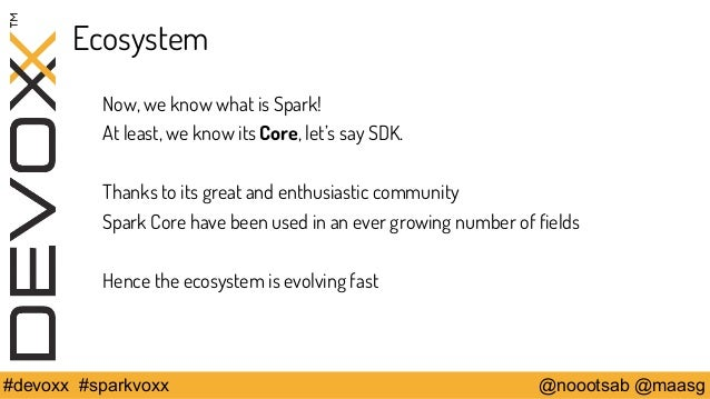 Ecosystem  Now, we know what is Spark!  At least, we know its Core, let's say SDK.  Thanks to its great and enthusiastic c...