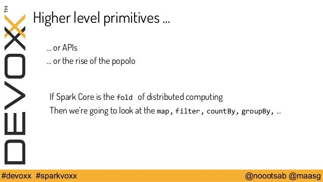 Higher level primitives ...  … or APIs  … or the rise of the popolo  If Spark Core is the fold of distributed computing  T...