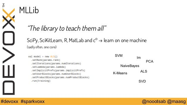 """MLLib  """"The library to teach them all""""  SciPy, SciKitLearn, R, MatLab and c° → learn on one machine  (sadly often, one cor..."""
