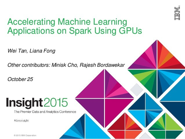 © 2015 IBM Corporation Accelerating Machine Learning Applications on Spark Using GPUs Wei Tan, Liana Fong Other contributo...