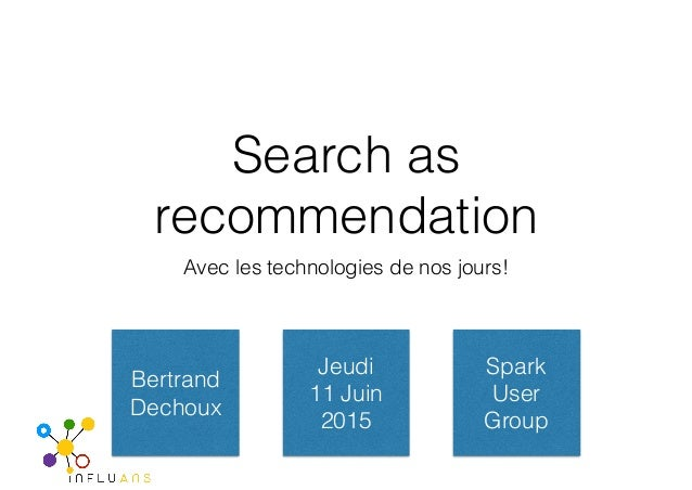 Search as recommendation Avec les technologies de nos jours! Bertrand Dechoux Jeudi 11 Juin 2015 Spark User Group