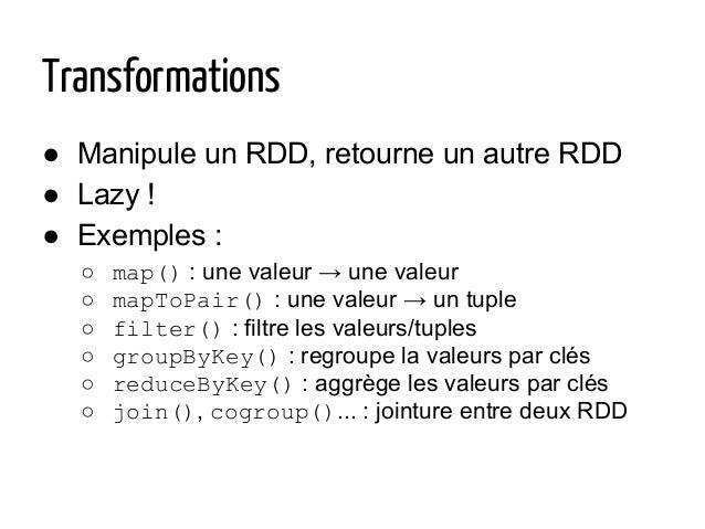 Transformations ● Manipule un RDD, retourne un autre RDD ● Lazy ! ● Exemples : ○ map() : une valeur → une valeur ○ mapToPa...