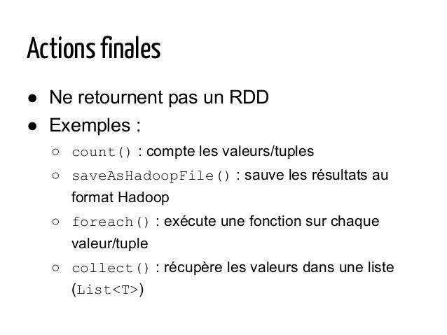 Actions finales ● Ne retournent pas un RDD ● Exemples : ○ count() : compte les valeurs/tuples ○ saveAsHadoopFile() : sauve...