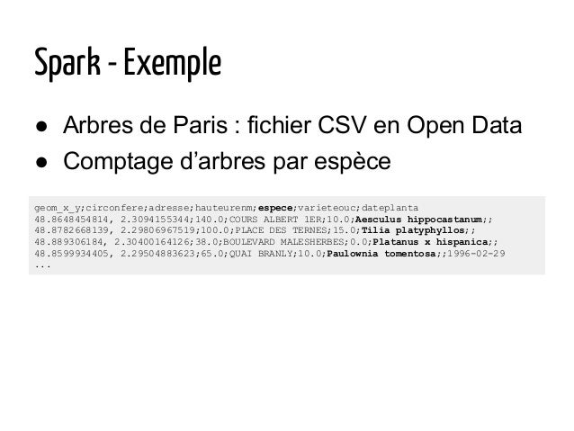 ● Arbres de Paris : fichier CSV en Open Data ● Comptage d'arbres par espèce Spark - Exemple geom_x_y;circonfere;adresse;ha...