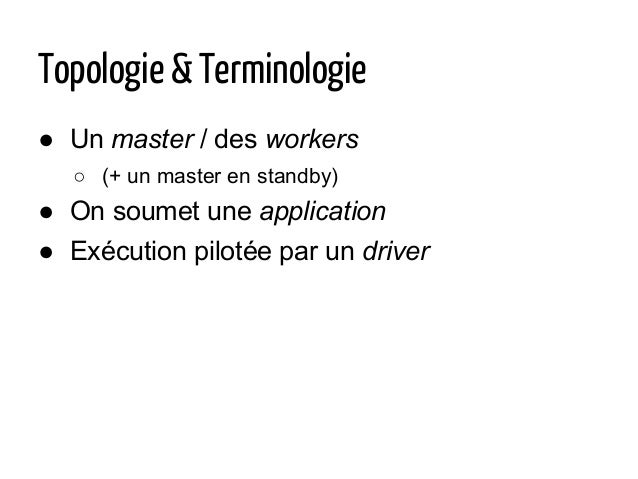 Topologie & Terminologie ● Un master / des workers ○ (+ un master en standby) ● On soumet une application ● Exécution pilo...