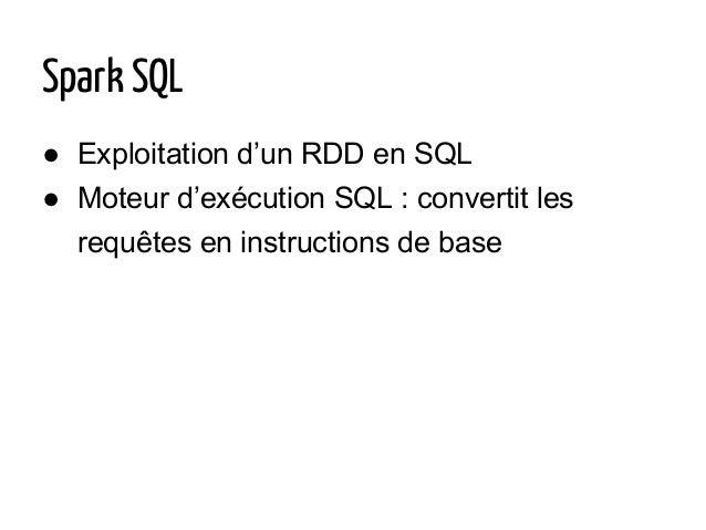 ● Exploitation d'un RDD en SQL ● Moteur d'exécution SQL : convertit les requêtes en instructions de base Spark SQL