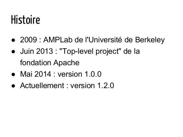 """Histoire ● 2009 : AMPLab de l'Université de Berkeley ● Juin 2013 : """"Top-level project"""" de la fondation Apache ● Mai 2014 :..."""