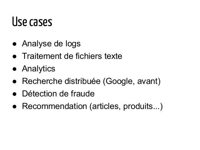 Use cases ● Analyse de logs ● Traitement de fichiers texte ● Analytics ● Recherche distribuée (Google, avant) ● Détection ...