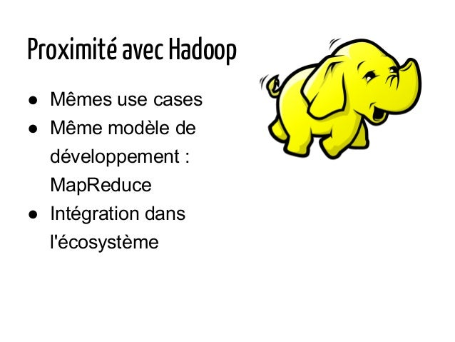 Proximité avec Hadoop ● Mêmes use cases ● Même modèle de développement : MapReduce ● Intégration dans l'écosystème