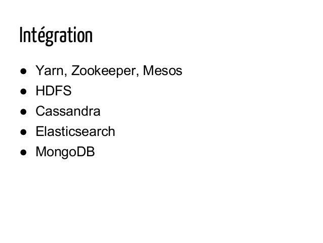 Intégration ● Yarn, Zookeeper, Mesos ● HDFS ● Cassandra ● Elasticsearch ● MongoDB