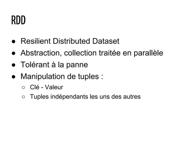 ● Resilient Distributed Dataset ● Abstraction, collection traitée en parallèle ● Tolérant à la panne ● Manipulation de tup...