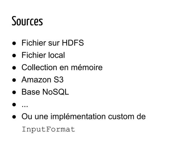 Sources ● Fichier sur HDFS ● Fichier local ● Collection en mémoire ● Amazon S3 ● Base NoSQL ● ... ● Ou une implémentation ...