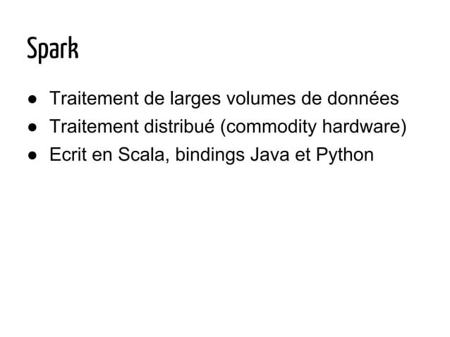 Spark ● Traitement de larges volumes de données ● Traitement distribué (commodity hardware) ● Ecrit en Scala, bindings Jav...