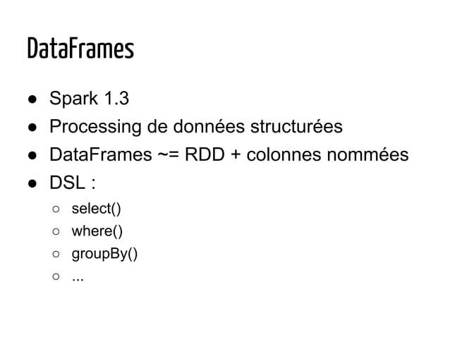 ● Spark 1.3 ● Processing de données structurées ● DataFrames ~= RDD + colonnes nommées ● DSL : ○ select() ○ where() ○ grou...
