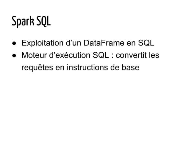 ● Exploitation d'un DataFrame en SQL ● Moteur d'exécution SQL : convertit les requêtes en instructions de base Spark SQL