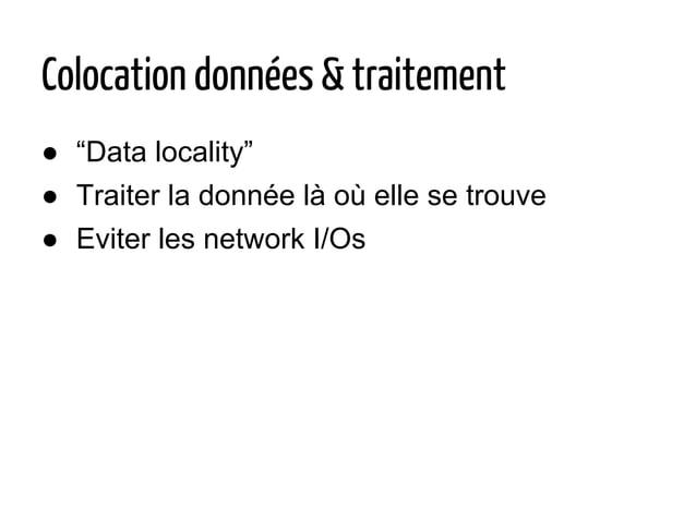 """Colocation données & traitement ● """"Data locality"""" ● Traiter la donnée là où elle se trouve ● Eviter les network I/Os"""