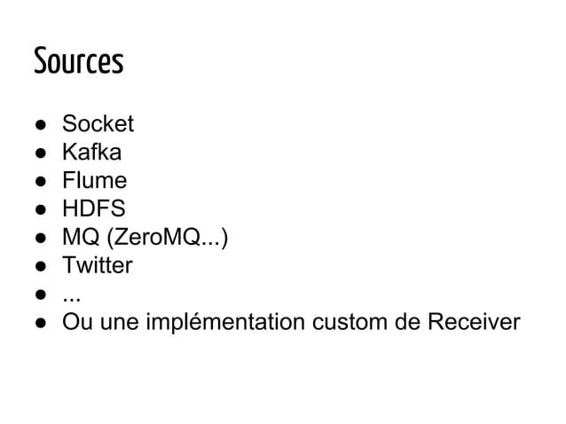 Sources ● Socket ● Kafka ● Flume ● HDFS ● MQ (ZeroMQ...) ● Twitter ● ... ● Ou une implémentation custom de Receiver