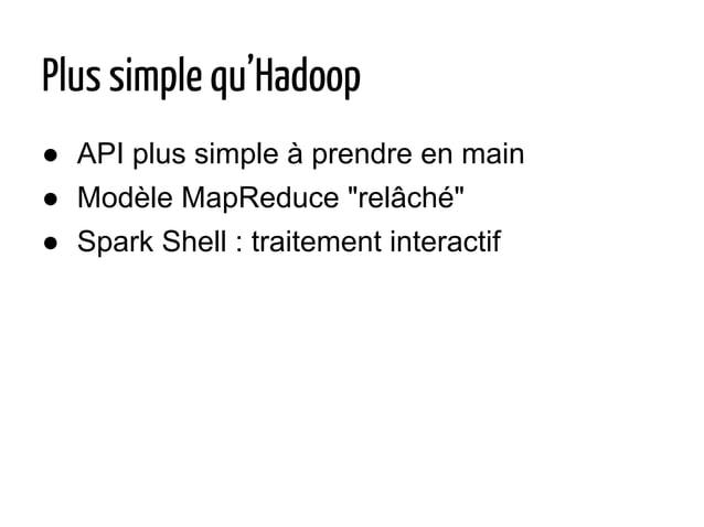 """Plus simple qu'Hadoop ● API plus simple à prendre en main ● Modèle MapReduce """"relâché"""" ● Spark Shell : traitement interact..."""