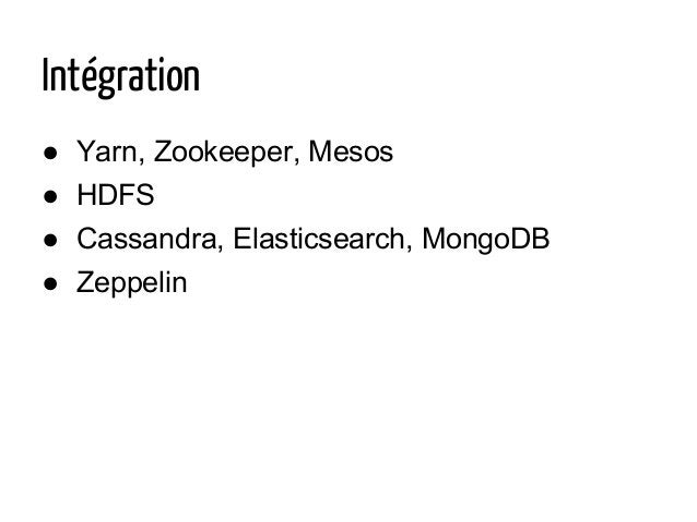 Intégration ● Yarn, Zookeeper, Mesos ● HDFS ● Cassandra, Elasticsearch, MongoDB ● Zeppelin