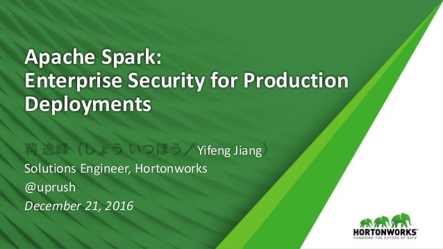 Apache	Spark:	 Enterprise	Security	for	Production	 Deployments 蒋 逸峰(しょう いつほう/Yifeng	Jiang) Solutions	Engineer,	Hortonworks...