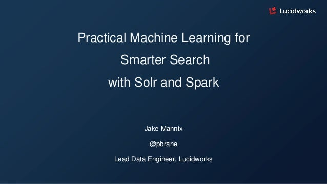 Practical Machine Learning for Smarter Search with Solr and Spark Jake Mannix @pbrane Lead Data Engineer, Lucidworks
