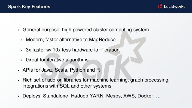 Spark Key Features • General purpose, high powered cluster computing system • Modern, faster alternative to MapReduce • 3x...