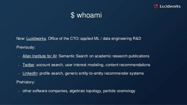 $ whoami Now: Lucidworks, Office of the CTO: applied ML / data engineering R&D Previously: • Allen Institute for AI: Seman...