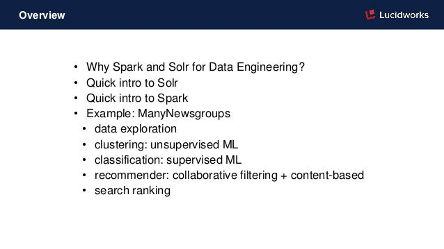• Why Spark and Solr for Data Engineering? • Quick intro to Solr • Quick intro to Spark • Example: ManyNewsgroups • data e...