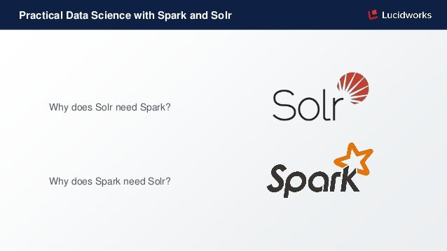 Practical Data Science with Spark and Solr Why does Solr need Spark? Why does Spark need Solr?