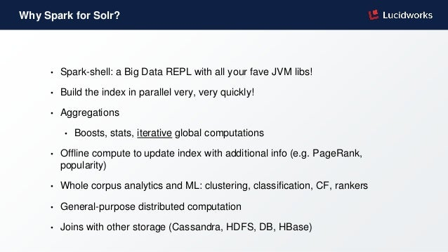 Why Spark for Solr? • Spark-shell: a Big Data REPL with all your fave JVM libs! • Build the index in parallel very, very q...