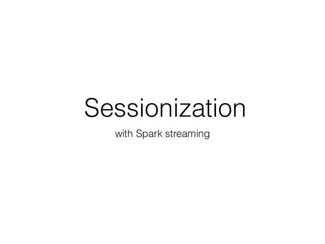 Sessionization with Spark streaming