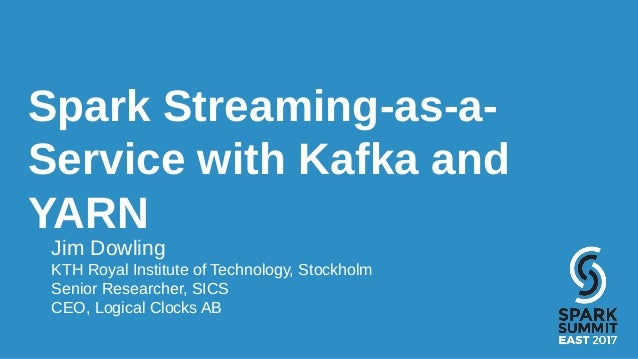 Spark Streaming-as-a- Service with Kafka and YARN Jim Dowling KTH Royal Institute of Technology, Stockholm Senior Research...