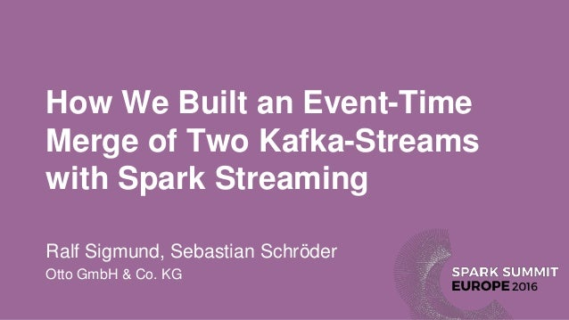 How We Built an Event-Time Merge of Two Kafka-Streams with Spark Streaming Ralf Sigmund, Sebastian Schröder Otto GmbH & Co...