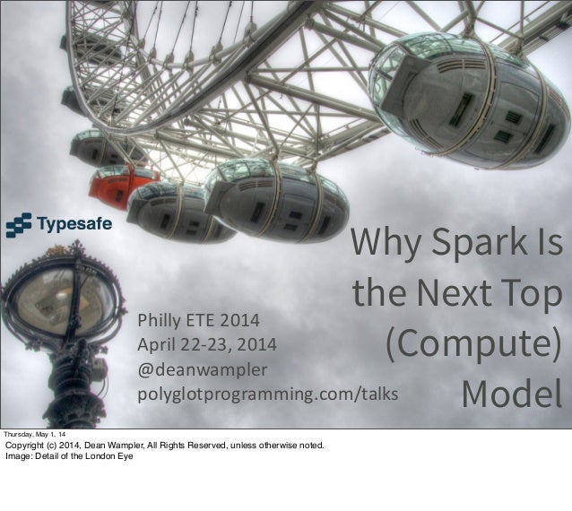 Why Spark Is the Next Top (Compute) Model Philly ETE 2014 April 22-‐23, 2014 @deanwampler polyglotprogramming.com/tal...