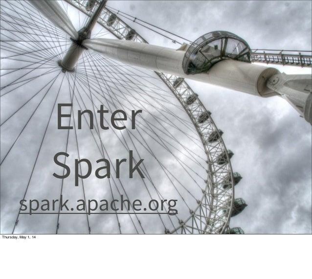 Enter Spark spark.apache.org Thursday, May 1, 14
