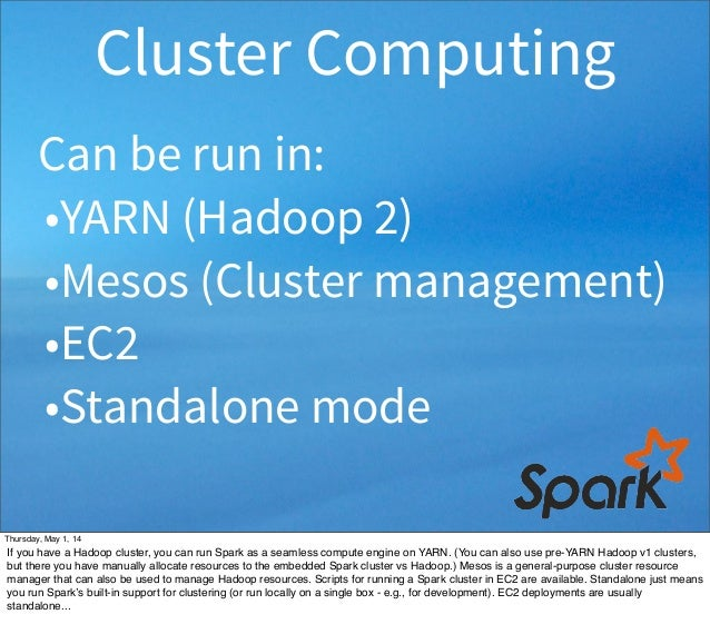 Can be run in: •YARN (Hadoop 2) •Mesos (Cluster management) •EC2 •Standalone mode Cluster Computing Thursday, May 1, 14 If...