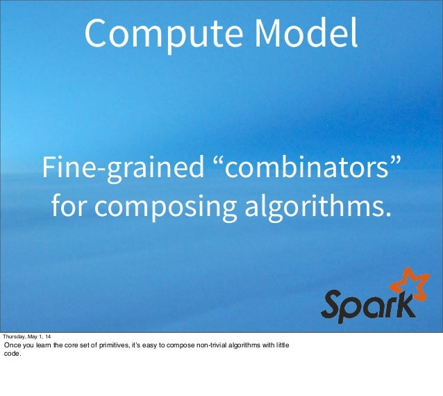 """Fine-grained """"combinators"""" for composing algorithms. Compute Model Thursday, May 1, 14 Once you learn the core set of prim..."""
