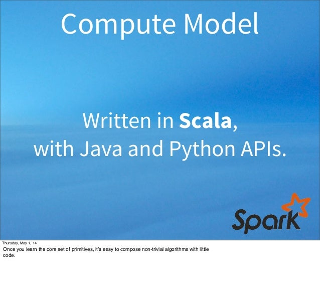 Written in Scala, with Java and Python APIs. Compute Model Thursday, May 1, 14 Once you learn the core set of primitives, ...