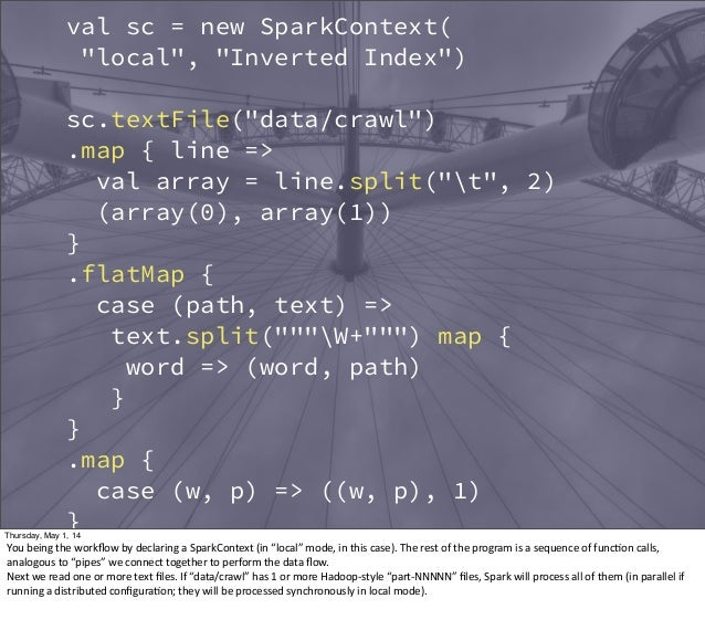 """val sc = new SparkContext( """"local"""", """"Inverted Index"""") sc.textFile(""""data/crawl"""") .map { line => val array = line.split(""""t"""",..."""