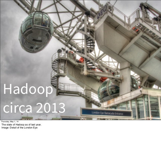 Hadoop circa 2013 Thursday, May 1, 14 The state of Hadoop as of last year. Image: Detail of the London Eye